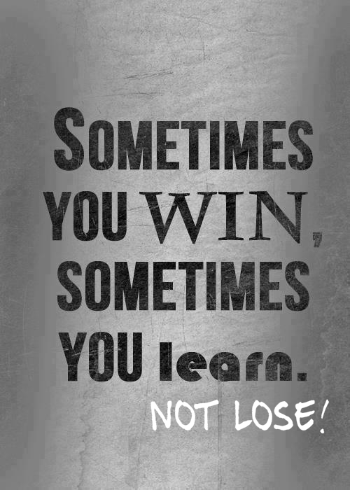 You Win Some, You Learn Some NOT Lose.